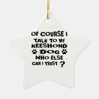 OF COURSE I TALK TO MY KEESHOND DOG DESIGNS CERAMIC ORNAMENT