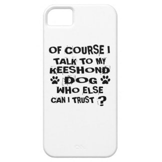 OF COURSE I TALK TO MY KEESHOND DOG DESIGNS iPhone 5 CASES