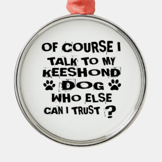 OF COURSE I TALK TO MY KEESHOND DOG DESIGNS METAL ORNAMENT