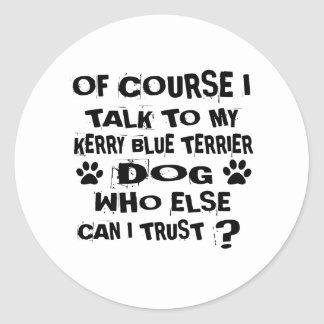 OF COURSE I TALK TO MY KERRY BLUE TERRIER DOG DESI CLASSIC ROUND STICKER