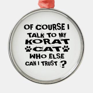 OF COURSE I TALK TO MY KORAT CAT DESIGNS METAL ORNAMENT