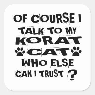 OF COURSE I TALK TO MY KORAT CAT DESIGNS SQUARE STICKER