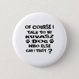 OF COURSE I TALK TO MY KUVASZ DOG DESIGNS 2 INCH ROUND BUTTON