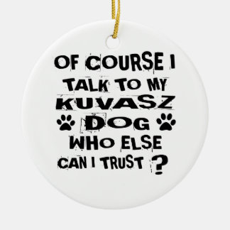 OF COURSE I TALK TO MY KUVASZ DOG DESIGNS CERAMIC ORNAMENT