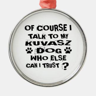 OF COURSE I TALK TO MY KUVASZ DOG DESIGNS METAL ORNAMENT