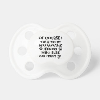 OF COURSE I TALK TO MY KUVASZ DOG DESIGNS PACIFIER