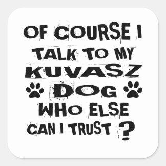 OF COURSE I TALK TO MY KUVASZ DOG DESIGNS SQUARE STICKER
