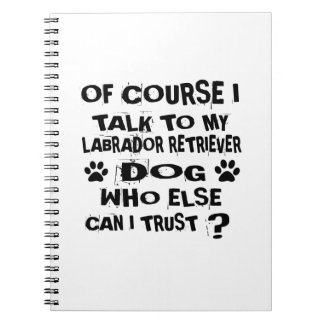 OF COURSE I TALK TO MY LABRADOR RETRIEVER DOG DESI NOTEBOOK