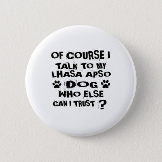 OF COURSE I TALK TO MY LHASA APSO DOG DESIGNS 2 INCH ROUND BUTTON