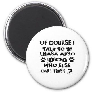 OF COURSE I TALK TO MY LHASA APSO DOG DESIGNS MAGNET
