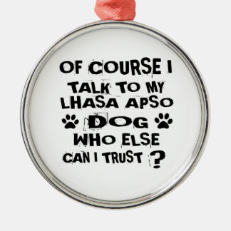 OF COURSE I TALK TO MY LHASA APSO DOG DESIGNS METAL ORNAMENT