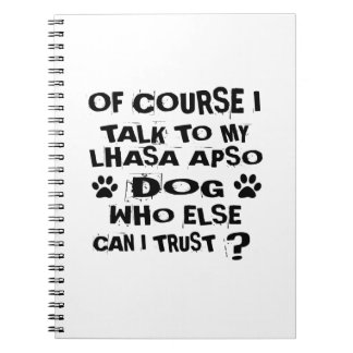 OF COURSE I TALK TO MY LHASA APSO DOG DESIGNS NOTEBOOKS