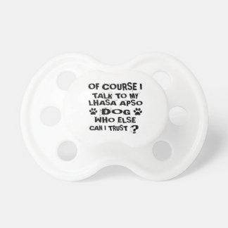 OF COURSE I TALK TO MY LHASA APSO DOG DESIGNS PACIFIER