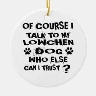 OF COURSE I TALK TO MY LOWCHEN DOG DESIGNS CERAMIC ORNAMENT