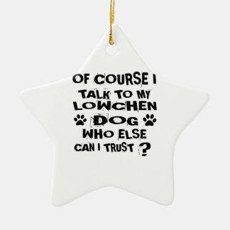 OF COURSE I TALK TO MY LOWCHEN DOG DESIGNS CERAMIC ORNAMENT