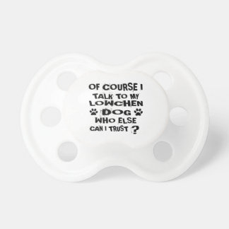 OF COURSE I TALK TO MY LOWCHEN DOG DESIGNS PACIFIER