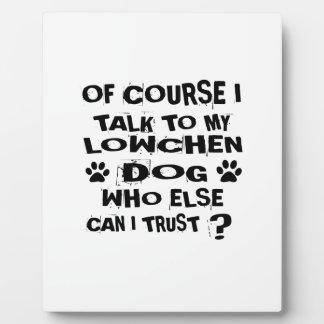 OF COURSE I TALK TO MY LOWCHEN DOG DESIGNS PLAQUE