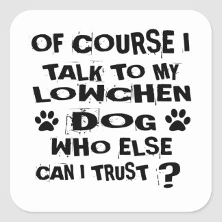 OF COURSE I TALK TO MY LOWCHEN DOG DESIGNS SQUARE STICKER