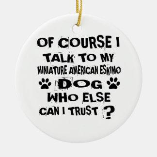 OF COURSE I TALK TO MY MINIATURE AMERICAN ESKIMO D CERAMIC ORNAMENT