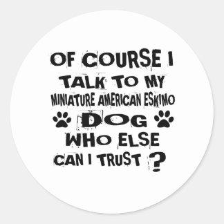 OF COURSE I TALK TO MY MINIATURE AMERICAN ESKIMO D CLASSIC ROUND STICKER
