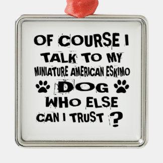 OF COURSE I TALK TO MY MINIATURE AMERICAN ESKIMO D METAL ORNAMENT