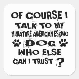 OF COURSE I TALK TO MY MINIATURE AMERICAN ESKIMO D SQUARE STICKER