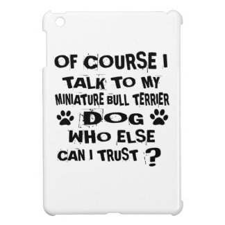OF COURSE I TALK TO MY MINIATURE BULL TERRIER DOG CASE FOR THE iPad MINI