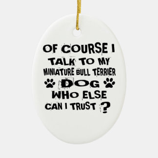 OF COURSE I TALK TO MY MINIATURE BULL TERRIER DOG CERAMIC ORNAMENT