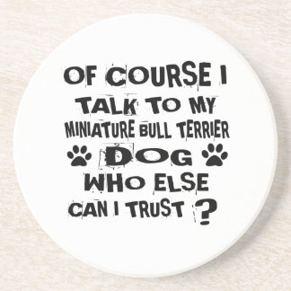 OF COURSE I TALK TO MY MINIATURE BULL TERRIER DOG COASTER