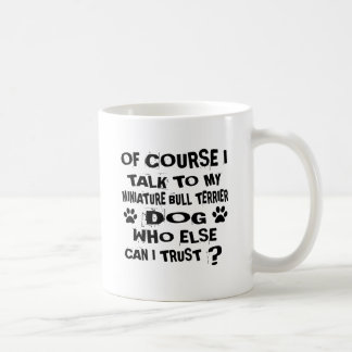 OF COURSE I TALK TO MY MINIATURE BULL TERRIER DOG COFFEE MUG