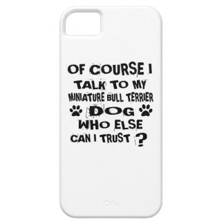 OF COURSE I TALK TO MY MINIATURE BULL TERRIER DOG iPhone 5 COVER