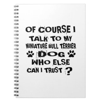 OF COURSE I TALK TO MY MINIATURE BULL TERRIER DOG NOTEBOOK
