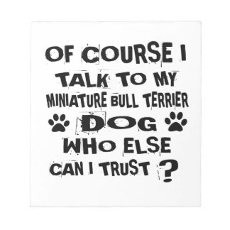 OF COURSE I TALK TO MY MINIATURE BULL TERRIER DOG NOTEPAD