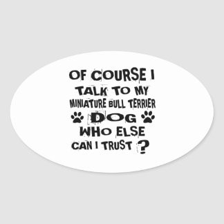OF COURSE I TALK TO MY MINIATURE BULL TERRIER DOG OVAL STICKER
