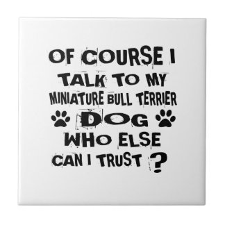 OF COURSE I TALK TO MY MINIATURE BULL TERRIER DOG TILE