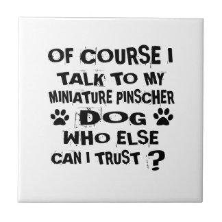 OF COURSE I TALK TO MY MINIATURE PINSCHER DOG DESI TILE