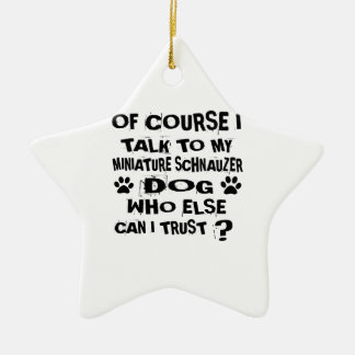 OF COURSE I TALK TO MY MINIATURE SCHNAUZER DOG DES CERAMIC ORNAMENT