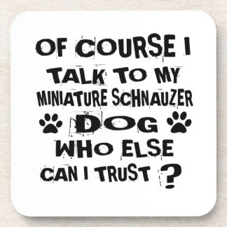 OF COURSE I TALK TO MY MINIATURE SCHNAUZER DOG DES COASTER