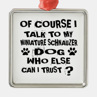 OF COURSE I TALK TO MY MINIATURE SCHNAUZER DOG DES METAL ORNAMENT