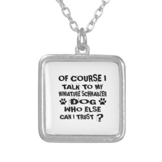 OF COURSE I TALK TO MY MINIATURE SCHNAUZER DOG DES SILVER PLATED NECKLACE