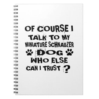 OF COURSE I TALK TO MY MINIATURE SCHNAUZER DOG DES SPIRAL NOTEBOOK