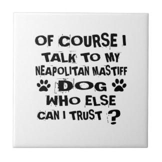 OF COURSE I TALK TO MY NEAPOLITAN MASTIFF DOG DESI TILE