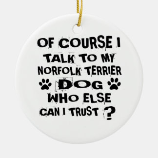 OF COURSE I TALK TO MY NORFOLK TERRIER DOG DESIGNS CERAMIC ORNAMENT