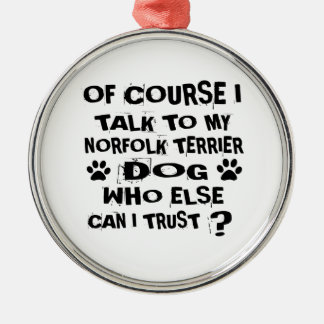 OF COURSE I TALK TO MY NORFOLK TERRIER DOG DESIGNS METAL ORNAMENT