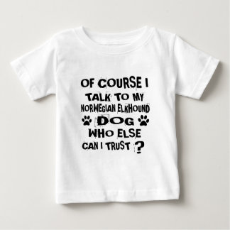 OF COURSE I TALK TO MY NORWEGIAN ELKHOUND DOG DESI BABY T-Shirt