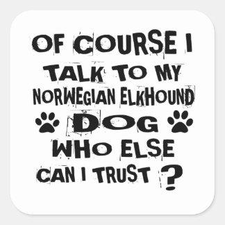 OF COURSE I TALK TO MY NORWEGIAN ELKHOUND DOG DESI SQUARE STICKER