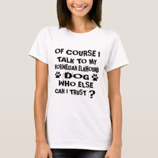 OF COURSE I TALK TO MY NORWEGIAN ELKHOUND DOG DESI T-Shirt