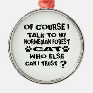 OF COURSE I TALK TO MY NORWEGIAN FOREST CAT CAT DE METAL ORNAMENT