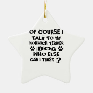 OF COURSE I TALK TO MY NORWICH TERRIER DOG DESIGNS CERAMIC ORNAMENT