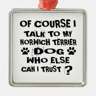 OF COURSE I TALK TO MY NORWICH TERRIER DOG DESIGNS METAL ORNAMENT